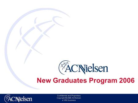 New Graduates Program 2006. Copyright © 2006 ACNielsen a VNU business ACNielsen: lazienda Siamo l'azienda leader mondiale nelle informazioni di marketing.