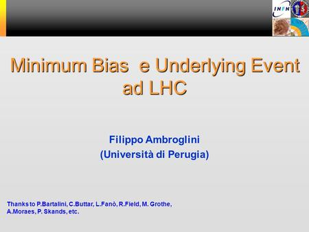 Minimum Bias e Underlying Event ad LHC Thanks to P.Bartalini, C.Buttar, L.Fanò, R.Field, M. Grothe, A.Moraes, P. Skands, etc. Filippo Ambroglini (Università