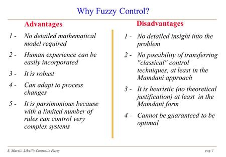 Pag. 1 S. Marsili-Libelli: Controllo Fuzzy Why Fuzzy Control? 1 - No detailed mathematical model required 2 -Human experience can be easily incorporated.