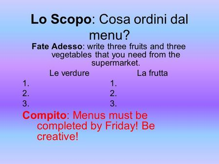 Lo Scopo: Cosa ordini dal menu? Fate Adesso: write three fruits and three vegetables that you need from the supermarket. Le verdureLa frutta1. 2. 3. Compito: