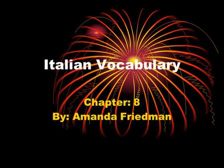 Italian Vocabulary Chapter: 8 By: Amanda Friedman.