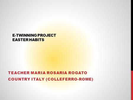 E-TWINNING PROJECT EASTER HABITS TEACHER MARIA ROSARIA ROGATO COUNTRY ITALY (COLLEFERRO-ROME)