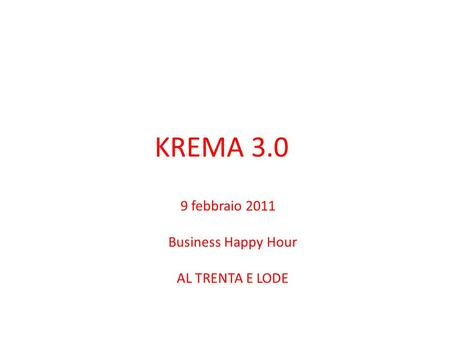KREMA 3.0 9 febbraio 2011 Business Happy Hour AL TRENTA E LODE.