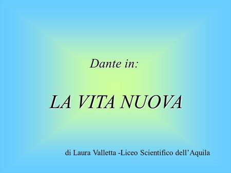 Dante in: LA VITA NUOVA di Laura Valletta -Liceo Scientifico dell'Aquila.