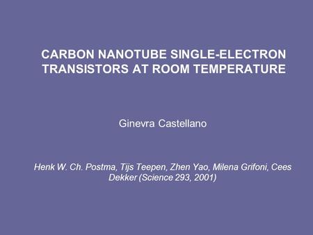 CARBON NANOTUBE SINGLE-ELECTRON TRANSISTORS AT ROOM TEMPERATURE Ginevra Castellano Henk W. Ch. Postma, Tijs Teepen, Zhen Yao, Milena Grifoni, Cees Dekker.