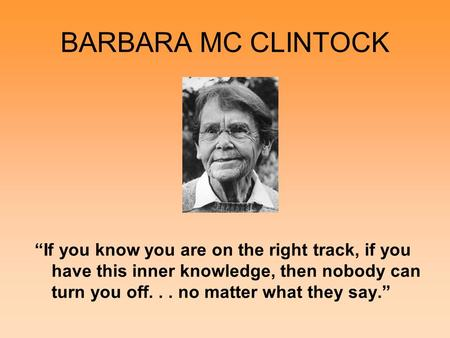 BARBARA MC CLINTOCK If you know you are on the right track, if you have this inner knowledge, then nobody can turn you off... no matter what they say.