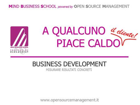 A QUALCUNO PIACE CALDO BUSINESS DEVELOPMENT MISURARE RISULTATI CONCRETI MIND BUSINESS SCHOOL powered by OPEN SOURCE MANAGEMENT www.opensourcemanagement.it.