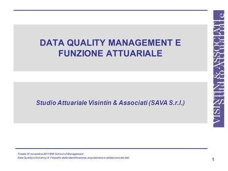 1 DATA QUALITY MANAGEMENT E FUNZIONE ATTUARIALE Studio Attuariale Visintin & Associati (SAVA S.r.l.) Trieste 18 novembre 2011 MIB School of Management.