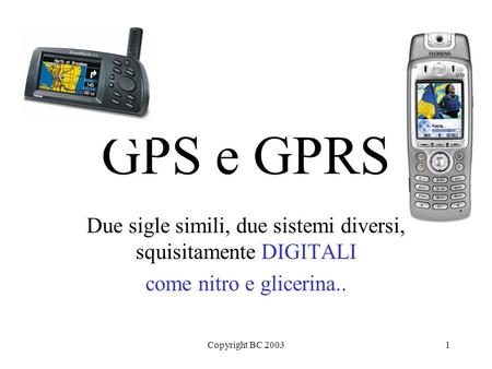 Copyright BC 20031 GPS e GPRS Due sigle simili, due sistemi diversi, squisitamente DIGITALI come nitro e glicerina..