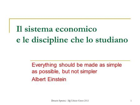 Donato Speroni - Ifg Urbino Corso 20131 Il sistema economico e le discipline che lo studiano Everything should be made as simple as possible, but not simpler.