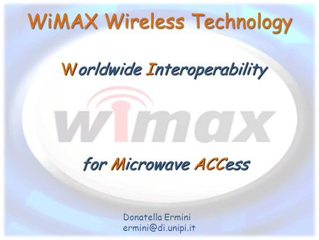 WiMAX Wireless Technology Worldwide Interoperability Donatella Ermini for Microwave ACCess.
