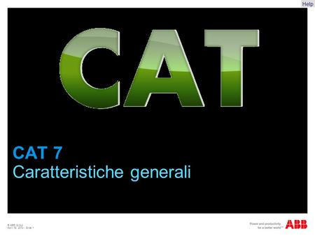 Help © ABB Group April 19, 2014 | Slide 1 CAT 7 Caratteristiche generali.