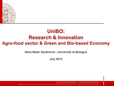 UniBO: Research & Innovation Agro-food sector & Green and Bio-based Economy Alma Mater Studiorum - Università di Bologna July 2013.