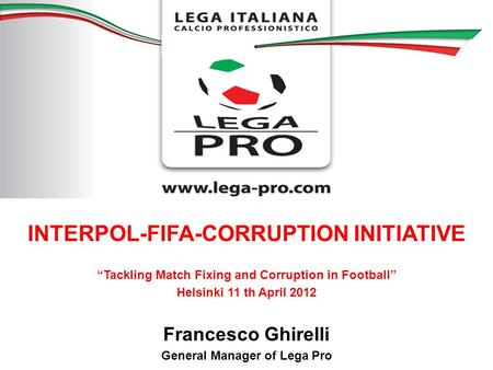 INTERPOL-FIFA-CORRUPTION INITIATIVE Tackling Match Fixing and Corruption in Football Helsinki 11 th April 2012 Francesco Ghirelli General Manager of Lega.