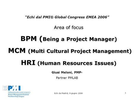 Echi da Madrid, 9 giugno 2006 1 Echi dal PMI® Global Congress EMEA 2006 Area of focus BPM ( Being a Project Manager) MCM ( Multi Cultural Project Management.