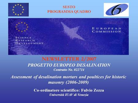 SESTO PROGRAMMA QUADRO Assessment of desalination mortars and poultices for historic masonry (2006-2009) PROGETTO EUROPEO DESALINATION NEWSLETTER 2/2007.