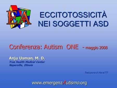 ECCITOTOSSICITÀ NEI SOGGETTI ASD Conferenza: Autism ONE - maggio 2008 Anju Usman, M. D. True Health Medical Center Naperville, Illinois www.emergenz A.