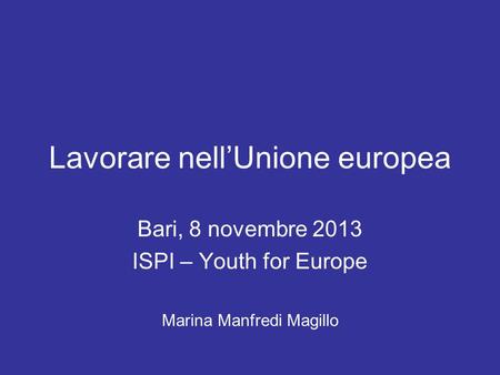 Lavorare nellUnione europea Bari, 8 novembre 2013 ISPI – Youth for Europe Marina Manfredi Magillo.