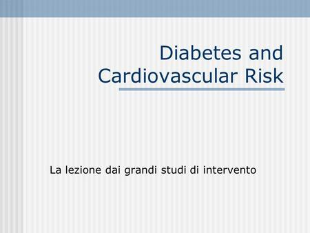 Diabetes and Cardiovascular Risk La lezione dai grandi studi di intervento.