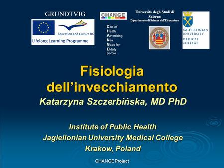 CHANGE Project GRUNDTVIG Università degli Studi di Salerno Dipartimento di Scienze dell'Educazione C are of H ealth A dvertising N ew G oals for E lderly.