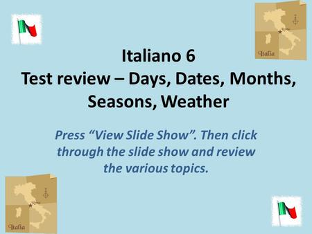 Italiano 6 Test review – Days, Dates, Months, Seasons, Weather Press View Slide Show. Then click through the slide show and review the various topics.
