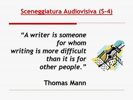 Sceneggiatura Audiovisiva (S-4) A writer is someone for whom writing is more difficult than it is for other people. Thomas Mann.