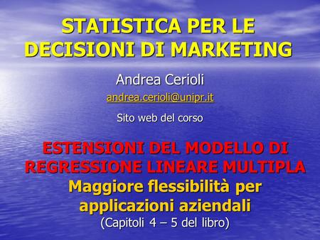 STATISTICA PER LE DECISIONI DI MARKETING Andrea Cerioli Sito web del corso ESTENSIONI DEL MODELLO DI REGRESSIONE LINEARE MULTIPLA.