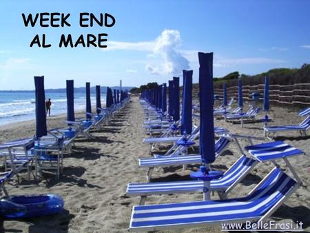 WEEK END AL MARE www.BelleFrasi.it. Con chi vorresti trascorrere un week end al mare? www.BelleFrasi.it.