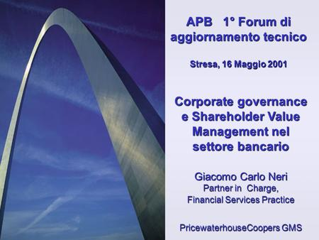 Corporate governance e Shareholder Value Management nel settore bancario Giacomo Carlo Neri Partner in Charge, Financial Services Practice PricewaterhouseCoopers.