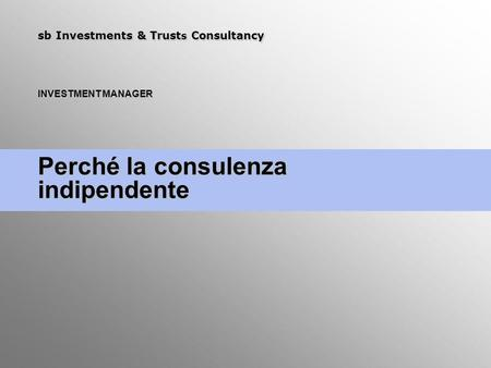 Sb Investments & Trust s Consultancy INVESTMENT MANAGER Perché la consulenza indipendente.