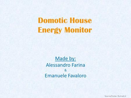 Domotic House Energy Monitor Made by: Alessandro Farina & Emanuele Favaloro Source/Fonte: Bwired.nl.