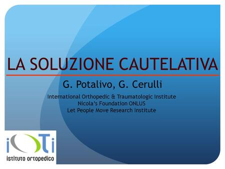 LA SOLUZIONE CAUTELATIVA G. Potalivo, G. Cerulli International Orthopedic & Traumatologic Institute Nicolas Foundation ONLUS Let People Move Research Institute.