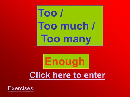 Too / Too much / Too many Enough Click here to enter Exercises.