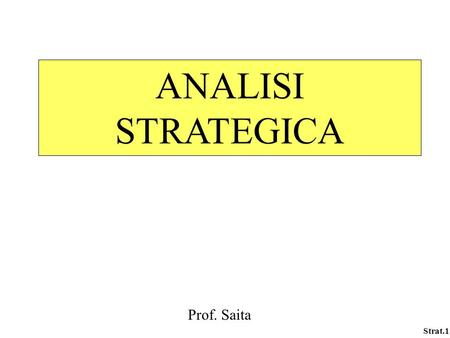Strat.1 ANALISI STRATEGICA Prof. Saita. Strat.2 EVOLUZIONE DEL CONCETTO DI STRATEGIA BUSINESS POLICY-SCUOLA DI HARVARD A. STRATEGIC MANAGEMENT – SCUOLA.