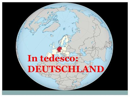 GERMANIA In tedesco: DEUTSCHLAND.