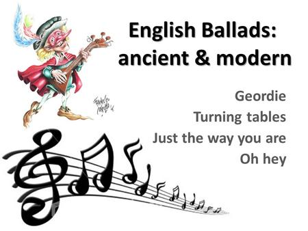 English Ballads: ancient & modern Geordie Turning tables Just the way you are Oh hey.