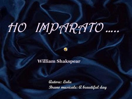 HO ….. HO IMPARATO ….. William Shakspear Autore: Lulu Brano musicale: A beautiful day.