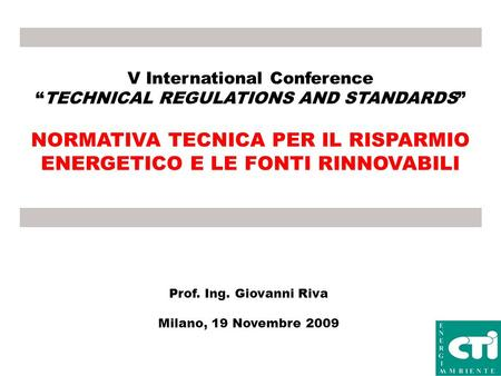 V International Conference TECHNICAL REGULATIONS AND STANDARDS NORMATIVA TECNICA PER IL RISPARMIO ENERGETICO E LE FONTI RINNOVABILI Prof. Ing. Giovanni.