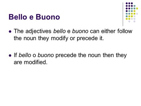 Bello e Buono The adjectives bello e buono can either follow the noun they modify or precede it. If bello o buono precede the noun then they are modified.