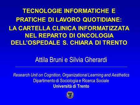 Attila Bruni e Silvia Gherardi Research Unit on Cognition, Organizational Learning and Aesthetics Dipartimento di Sociologia e Ricerca Sociale Università