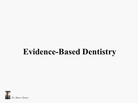 Dr. Mauro Venturi Evidence-Based Dentistry. Definizione di Evidence-Based Dentistry (The American Dental Association) Con il termine Evidence-Based Dentistry.