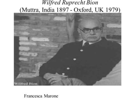 Wilfred Ruprecht Bion (Muttra, India 1897 - Oxford, UK 1979) Francesca Marone.