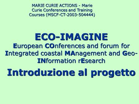 ECO-IMAGINE European COnferences and forum for Integrated coastal MAnagement and Geo- INformation rEsearch Introduzione al progetto MARIE CURIE ACTIONS.