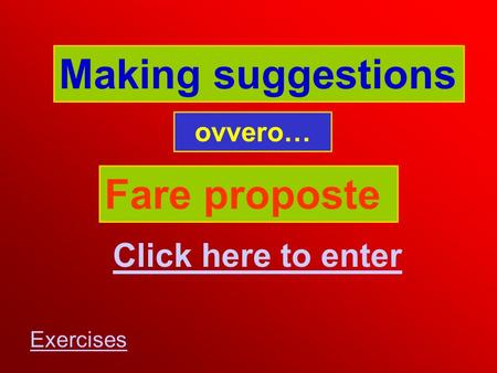 Making suggestions Fare proposte Click here to enter Exercises ovvero…