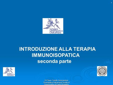 INTRODUZIONE ALLA TERAPIA IMMUNOISOPATICA seconda parte 1 Dr Flavio Tonello Associazione Omeopatica Dulcamara Faculty of Homeopathy of United Kingdom.