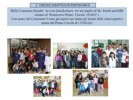 Hello Comenius friends! As you already know, we are pupils of the fourth and fifth classes of Pontecorvo Primo Circolo (ITALY ). Ciao amici del Comenius!