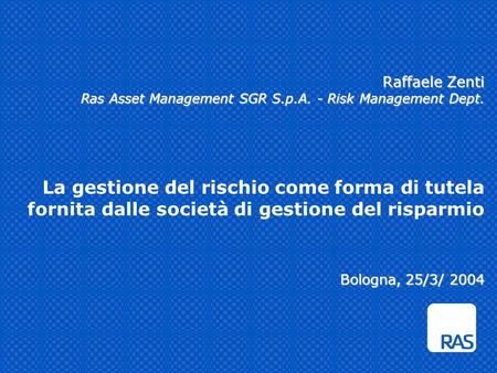 Raffaele Zenti Ras Asset Management SGR S.p.A. - Risk Management Dept. Bologna, 25/3/ 2004 Raffaele Zenti Ras Asset Management SGR S.p.A. - Risk Management.