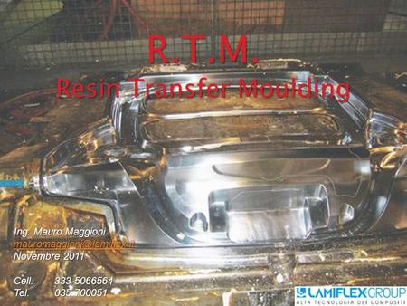 R.T.M. Resin Transfer Moulding Ing. Mauro Maggioni Novembre 2011 Cell. 333 5066564 Tel. 035 700051.