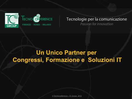Un Unico Partner per Congressi, Formazione e Soluzioni IT © Tecnoconference – TC Group 2012.