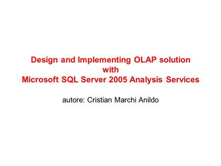Design and Implementing OLAP solution with Microsoft SQL Server 2005 Analysis Services autore: Cristian Marchi Anildo.